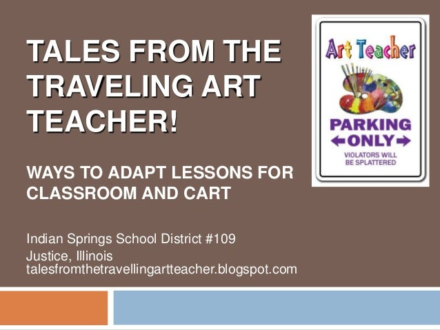 TALES FROM THETRAVELING ARTTEACHER!WAYS TO ADAPT LESSONS FORCLASSROOM AND CARTIndian Springs School District #109Justice, ...