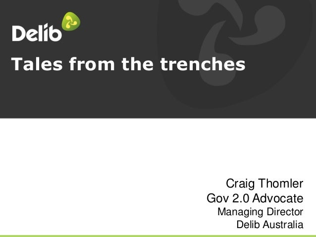 Tales from the trenches Craig Thomler Gov 2.0 Advocate Managing Director Delib Australia