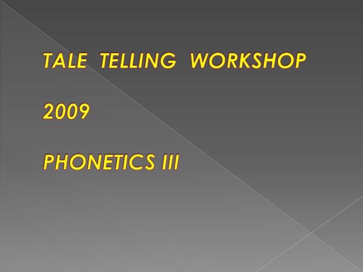 TALE  TELLING  WORKSHOP2009PHONETICS III<br />