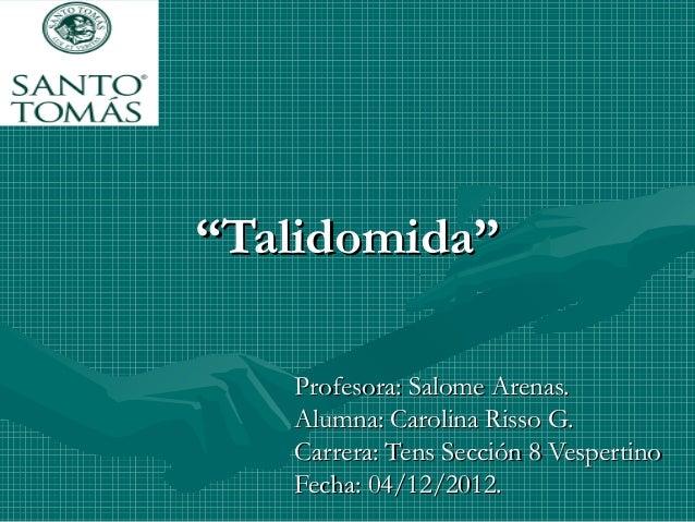 """""Talidomida""Talidomida"" Profesora: Salome Arenas.Profesora: Salome Arenas. Alumna: Carolina Risso G.Alumna: Carolina Riss..."