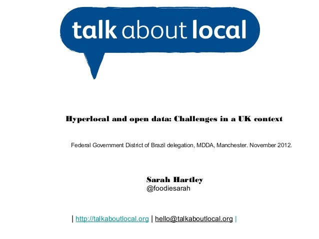 Hyperlocal and open data: Challenges in a UK context Federal Government District of Brazil delegation, MDDA, Manchester. N...