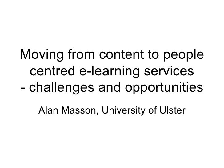 Moving from content to people centred e-learning services - challenges and opportunities Alan Masson, University of Ulster