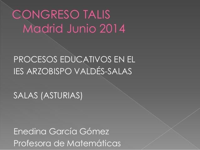 CONGRESO TALIS Madrid Junio 2014 PROCESOS EDUCATIVOS EN EL IES ARZOBISPO VALDÉS-SALAS SALAS (ASTURIAS) Enedina García Góme...
