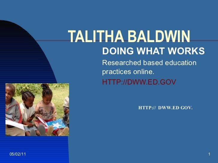TALITHA BALDWIN DOING WHAT WORKS Researched based education practices online. HTTP://DWW.ED.GOV 05/02/11 HTTP://  DWW.ED G...