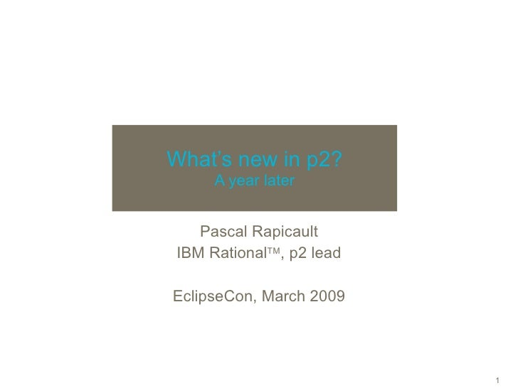 What's new in p2? A year later Pascal Rapicault IBM Rational TM , p2 lead EclipseCon, March 2009