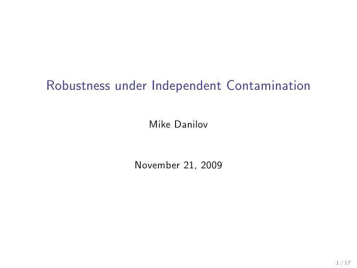 Robustness under Independent Contamination                  Mike Danilov                 November 21, 2009                ...