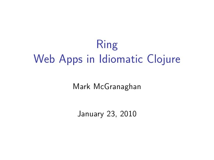 Ring Web Apps in Idiomatic Clojure         Mark McGranaghan           January 23, 2010