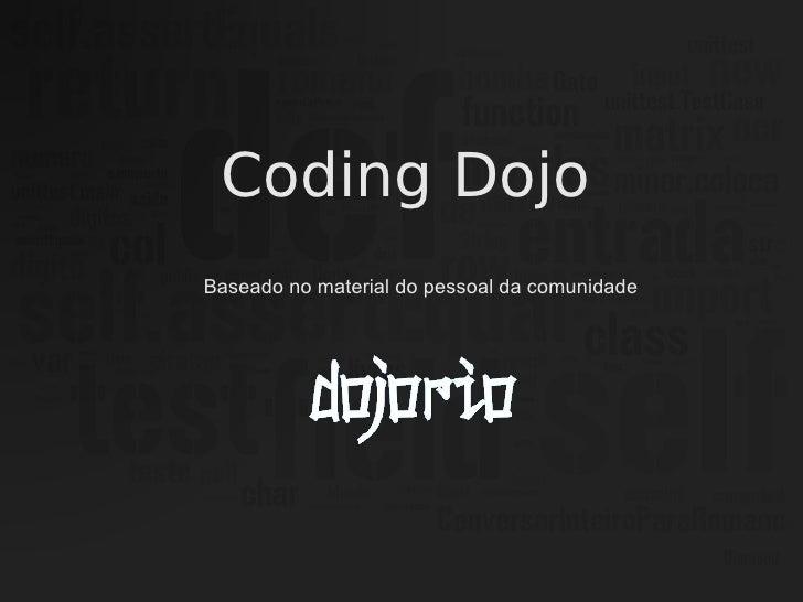<ul><li>Coding Dojo </li></ul>Baseado no material do pessoal da comunidade