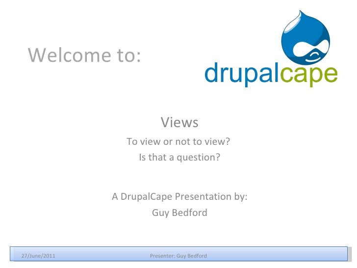 Welcome to: Views To view or not to view?  Is that a question? 27/June/2011 Presenter: Guy Bedford A DrupalCape Presentati...