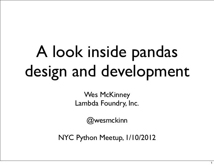 A look inside pandasdesign and development          Wes McKinney        Lambda Foundry, Inc.            @wesmckinn    NYC ...