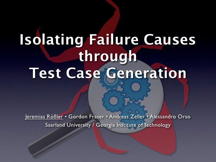 Isolating Failure Causes        through  Test Case GenerationJeremias Rößler • Gordon Fraser • Andreas Zeller • Alessandro...