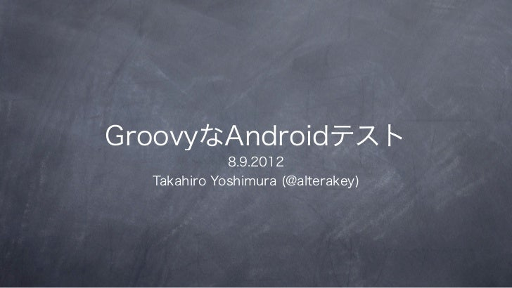 GroovyなAndroidテスト             8.9.2012  Takahiro Yoshimura (@alterakey)
