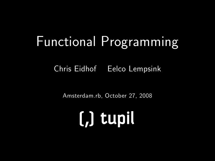 Functional Programming   Chris Eidhof    Eelco Lempsink       Amsterdam.rb, October 27, 2008             ( tp          , u...