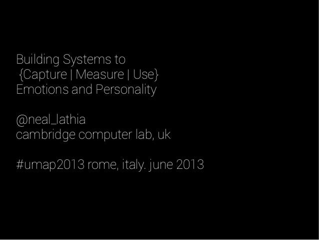 Building Systems to{Capture | Measure | Use}Emotions and Personality@neal_lathiacambridge computer lab, uk#umap2013 rome, ...