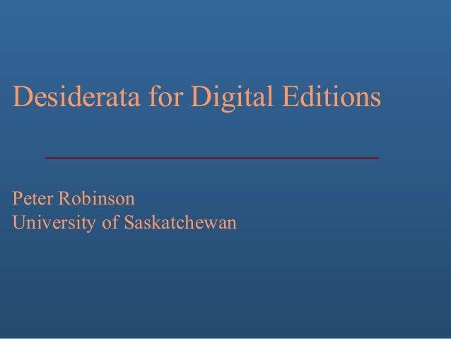 Desiderata for Digital Editions Peter Robinson University of Saskatchewan