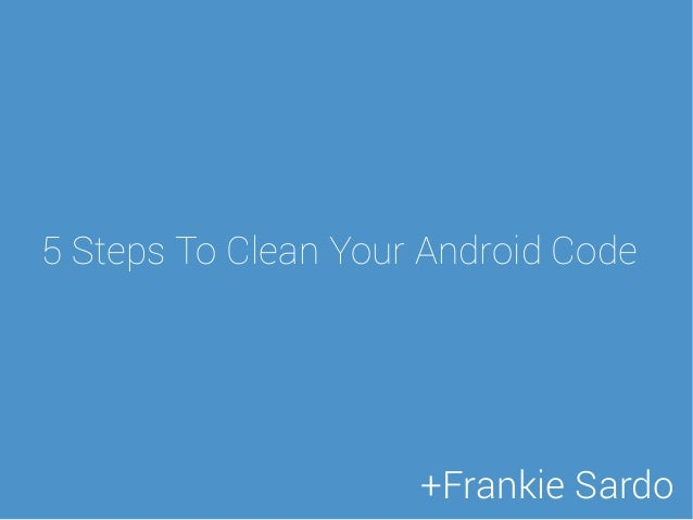 5 Steps To Clean Your Android Code +Frankie Sardo