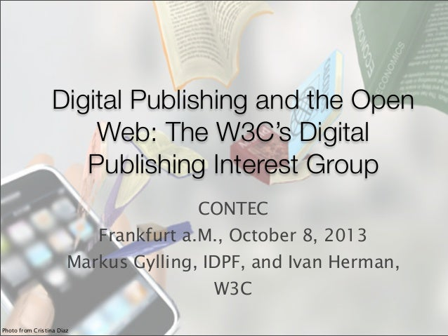 Digital Publishing and the Open Web: The W3C's Digital Publishing Interest Group CONTEC Frankfurt a.M., October 8, 2013 Ma...