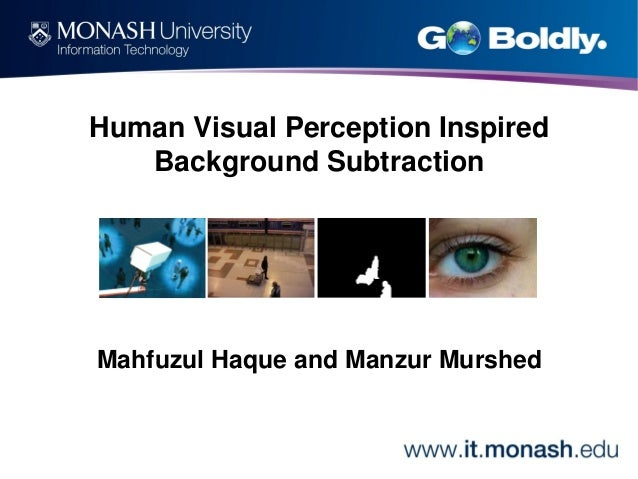 Human Visual Perception Inspired Background Subtraction  Mahfuzul Haque and Manzur Murshed
