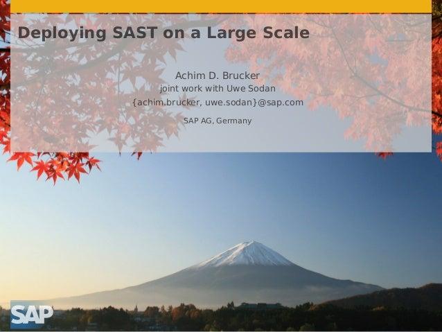 Deploying SAST on a Large Scale Achim D. Brucker joint work with Uwe Sodan {achim.brucker, uwe.sodan}@sap.com SAP AG, Germ...