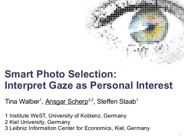 1 Smart Photo Selection: Interpret Gaze as Personal Interest Tina Walber1 , Ansgar Scherp2,3 , Steffen Staab1 1 Institute ...
