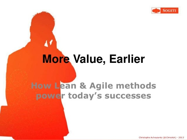 More Value, Earlier How Lean & Agile methods power today's successes  © Sogeti  Christophe Achouiantz (@ChrisAch) - 2013