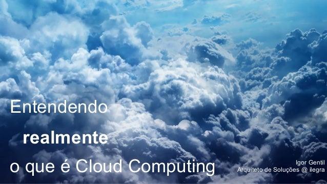Entendendo realmente o que é Cloud Computing Igor Gentil Arquiteto de Soluções @ ilegra