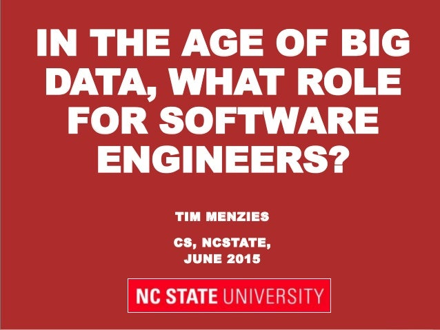 IN THE AGE OF BIG DATA, WHAT ROLE FOR SOFTWARE ENGINEERS? TIM MENZIES CS, NCSTATE, JUNE 2015