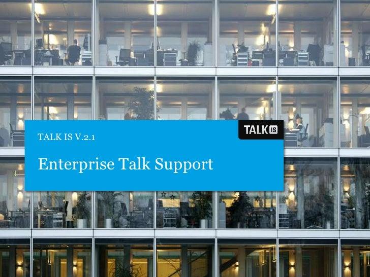 TALK IS V.2.1<br />Enterprise Talk Support<br />
