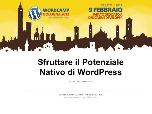 Sfruttare il PotenzialeNativo di WordPress            di GIULIANO AMBROSIO     WORDCAMP BOLOGNA - 9 FEBBRAIO 2013         ...