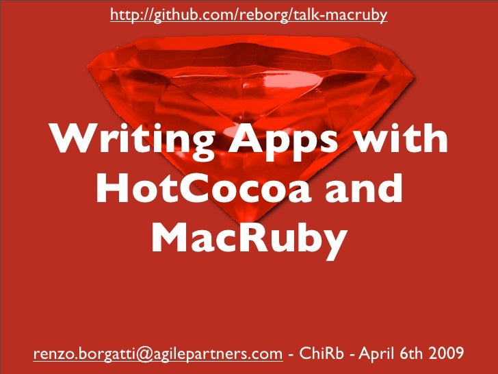 http://github.com/reborg/talk-macruby       Writing Apps with    HotCocoa and       MacRuby  renzo.borgatti@agilepartners....