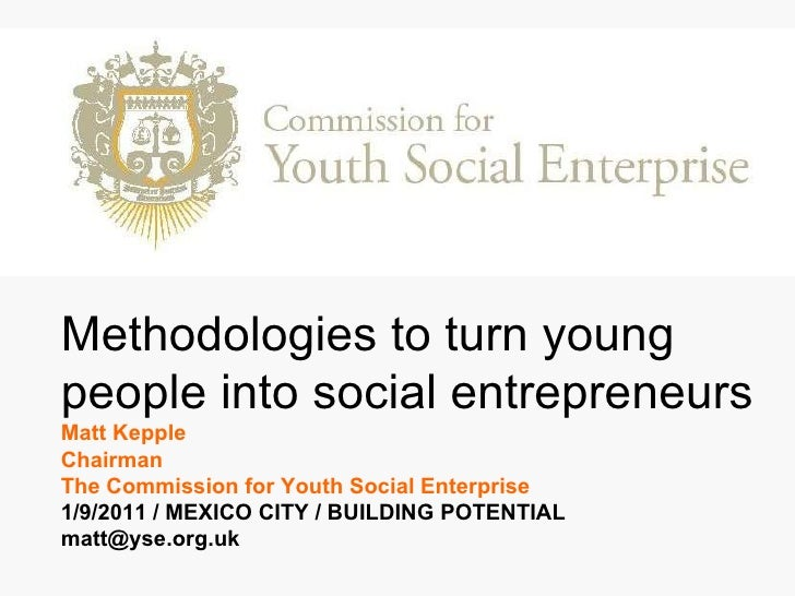 Methodologies to turn young people into social entrepreneurs Matt Kepple  Chairman The Commission for Youth Social Enterpr...