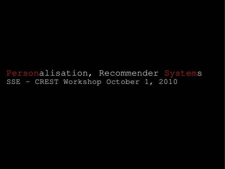 Personalisation, Recommender Systems SSE - CREST Workshop October 1, 2010