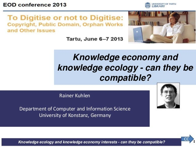 Knowledge ecology and knowledge economy interests - can they be compatible? Rainer Kuhlen Department of Computer and Infor...