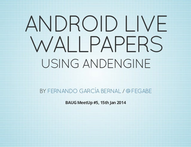ANDROID LIVE WALLPAPERS USING ANDENGINE  BY FERNANDO GARCÍA BERNAL / @FEGABE BAUG MeetUp #5, 15th Jan 2014