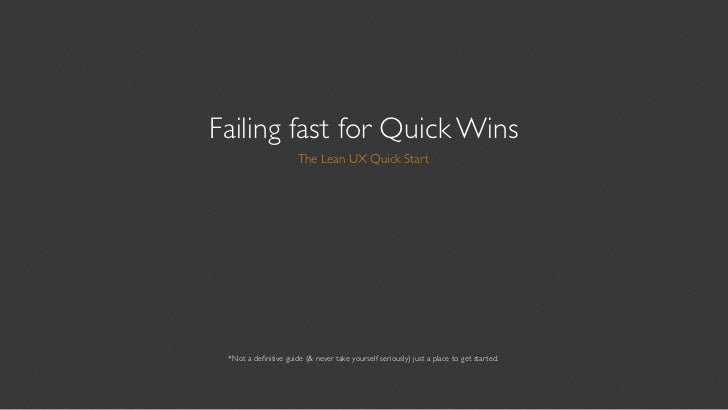 Failing fast for Quick Wins                      The Lean UX Quick Start *Not a definitive guide (& never take yourself ser...