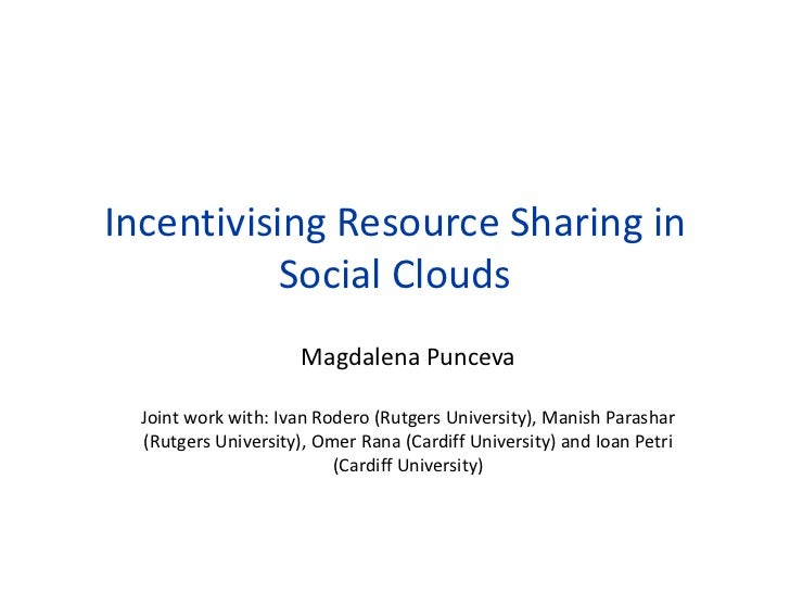 Incentivising Resource Sharing in           Social Clouds                      Magdalena Punceva  Joint work with: Ivan Ro...