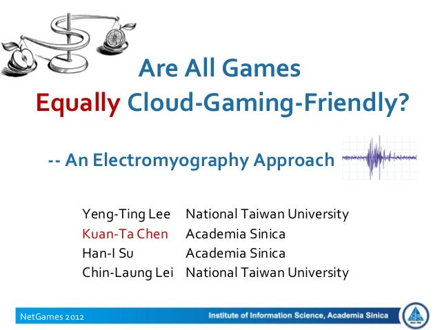 Are All GamesEqually Cloud-Gaming-Friendly?NetGames 2012-- An Electromyography ApproachYeng-Ting Lee National Taiwan Unive...