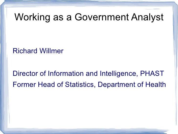Working as a Government Analyst <ul><li>Richard Willmer </li></ul><ul><li>Director of Information and Intelligence, PHAST ...