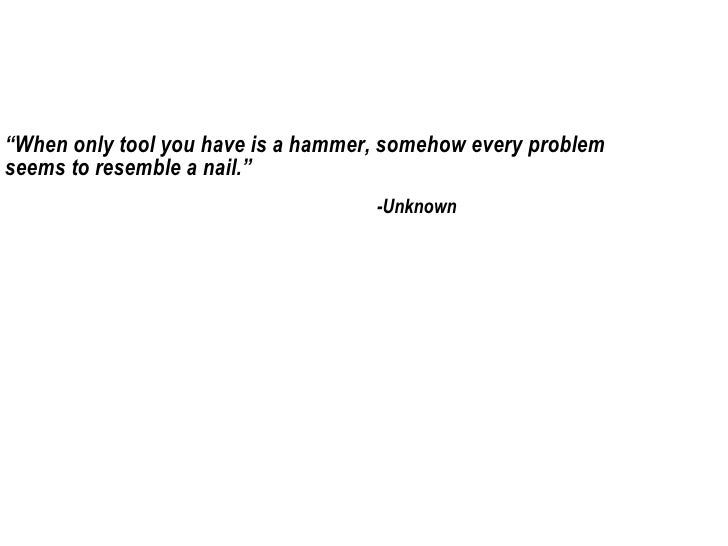 "<ul>"" When only tool you have is a hammer, somehow every problem seems to resemble a nail."" </ul><ul>-Unknown </ul>"