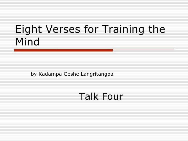 Eight Verses for Training the Mind <ul><li>by Kadampa Geshe Langritangpa </li></ul><ul><li>Talk Four </li></ul>