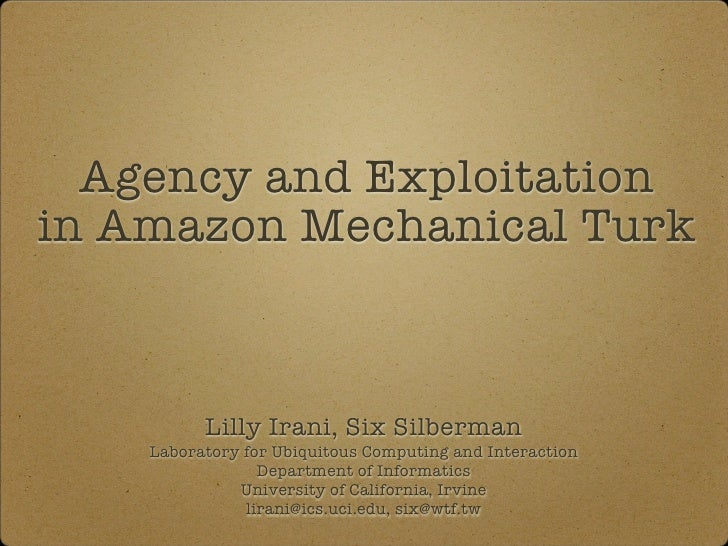 Agency and Exploitation in Amazon Mechanical Turk                    Lilly Irani, Six Silberman  Laboratory for Ubiquitous...
