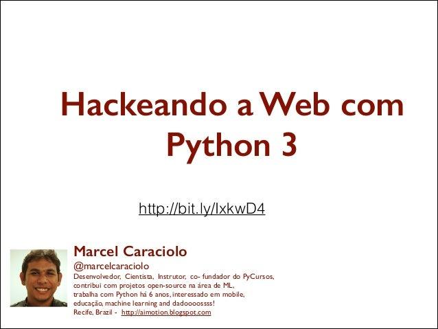 Hackeando a Web com Python 3 http://bit.ly/IxkwD4 Marcel Caraciolo @marcelcaraciolo  Desenvolvedor, Cientista, Instrutor,...
