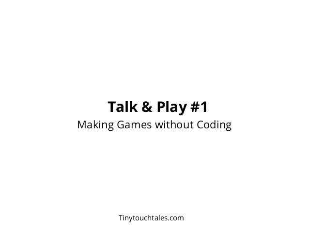 Talk & Play #1 - Making Games without Coding - Tinytouchtales