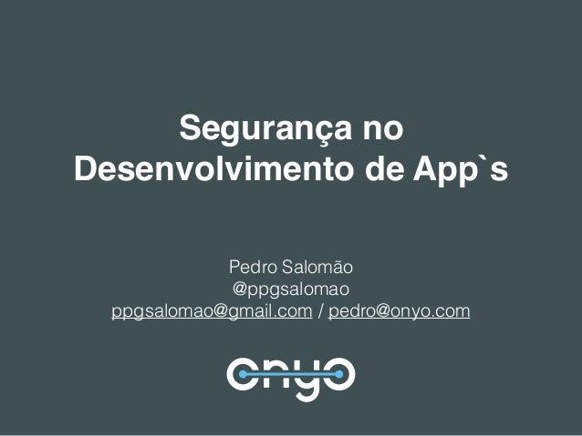Segurança no Desenvolvimento de App`s Pedro Salomão @ppgsalomao ppgsalomao@gmail.com / pedro@onyo.com