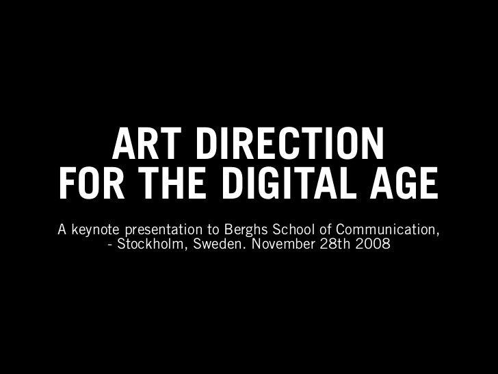 ART DIRECTIONFOR THE DIGITAL AGEA keynote presentation to Berghs School of Communication,       - Stockholm, Sweden. Novem...