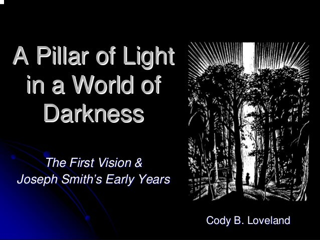 A Pillar of Light  in a World of  Darkness  The First Vision &  Joseph Smith Smith''s Early Years  Cody B. LovelandCody Lo...