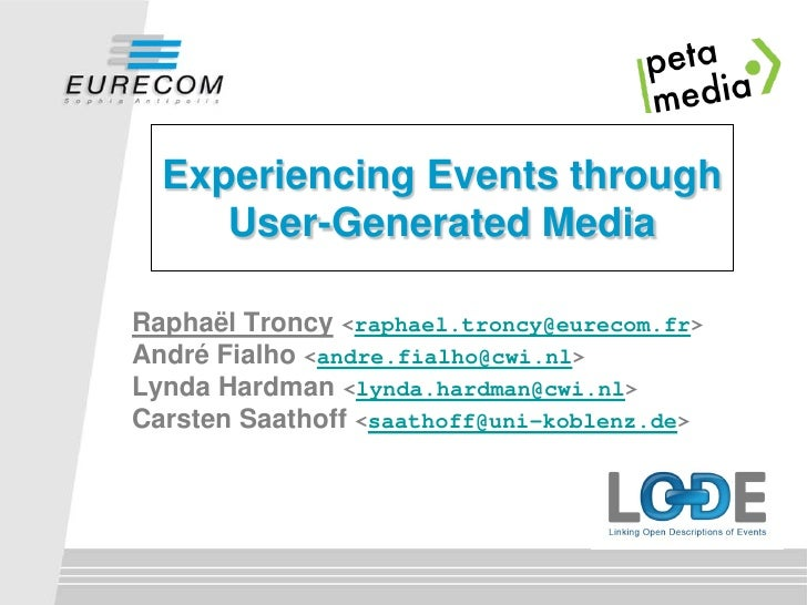 Experiencing Events through     User-Generated MediaRaphaël Troncy <raphael.troncy@eurecom.fr>André Fialho <andre.fialho@c...