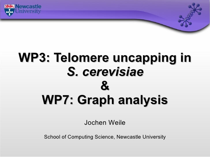 WP3: Telomere uncapping in S. cerevisiae & WP7: Graph analysis Jochen Weile School of Computing Science, Newcastle Univers...