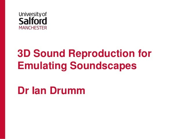 3D Sound Reproduction forEmulating SoundscapesDr Ian Drumm