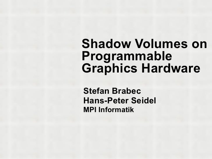 Shadow Volumes on Programmable Graphics Hardware Stefan Brabec Hans-Peter Seidel MPI Informatik